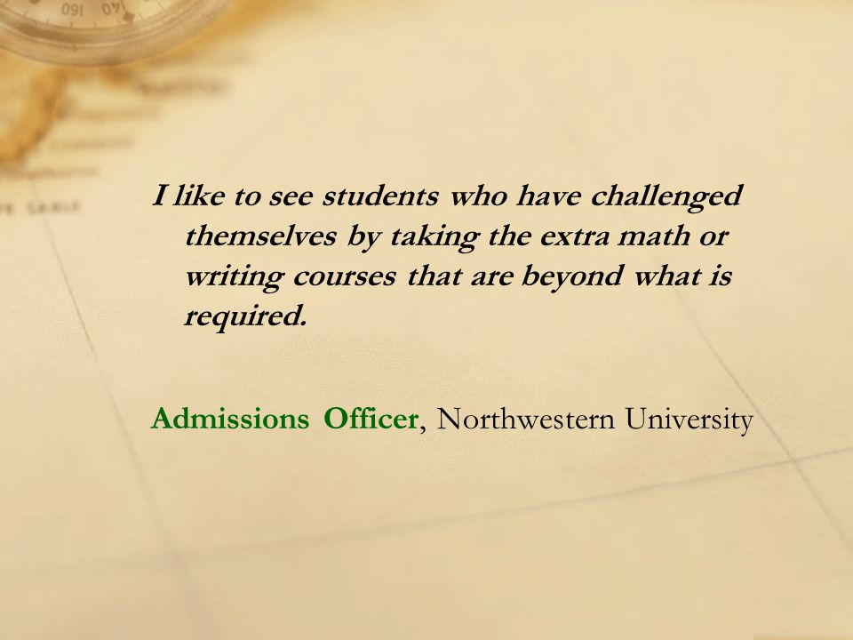 I like to see students who have challenged themselves by taking the extra math or writing courses that are beyond what is required. Admissions Officer