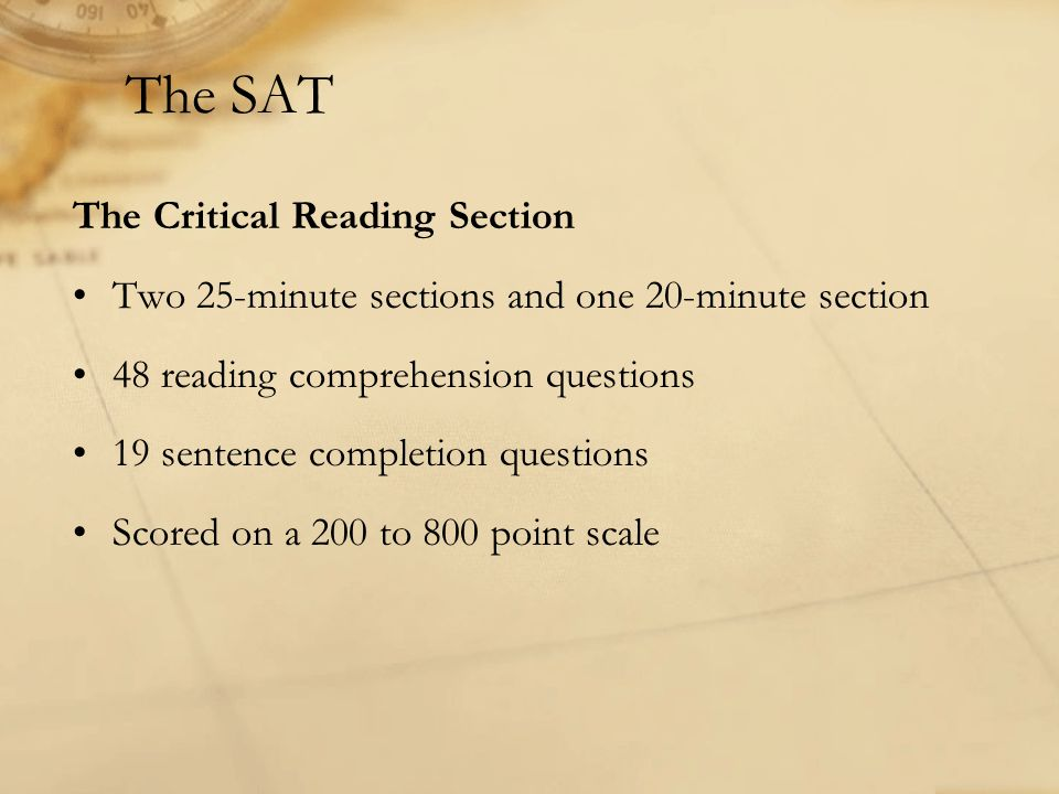 The SAT The Critical Reading Section Two 25-minute sections and one 20-minute section 48 reading comprehension questions 19 sentence completion questi