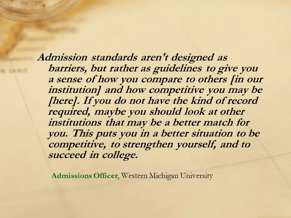 Admission standards aren't designed as barriers, but rather as guidelines to give you a sense of how you compare to others [in our institution] and ho