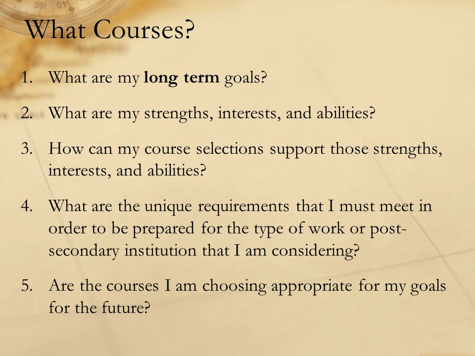 What Courses? 1.What are my long term goals? 2.What are my strengths, interests, and abilities? 3.How can my course selections support those strengths