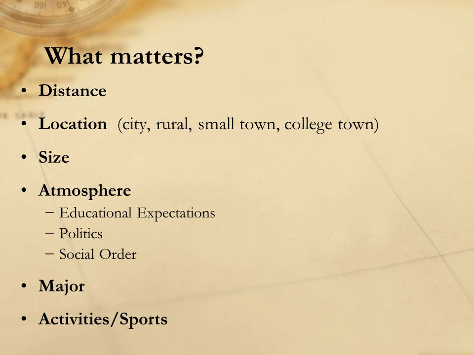 Distance Location (city, rural, small town, college town) Size Atmosphere −Educational Expectations −Politics −Social Order Major Activities/Sports Wh