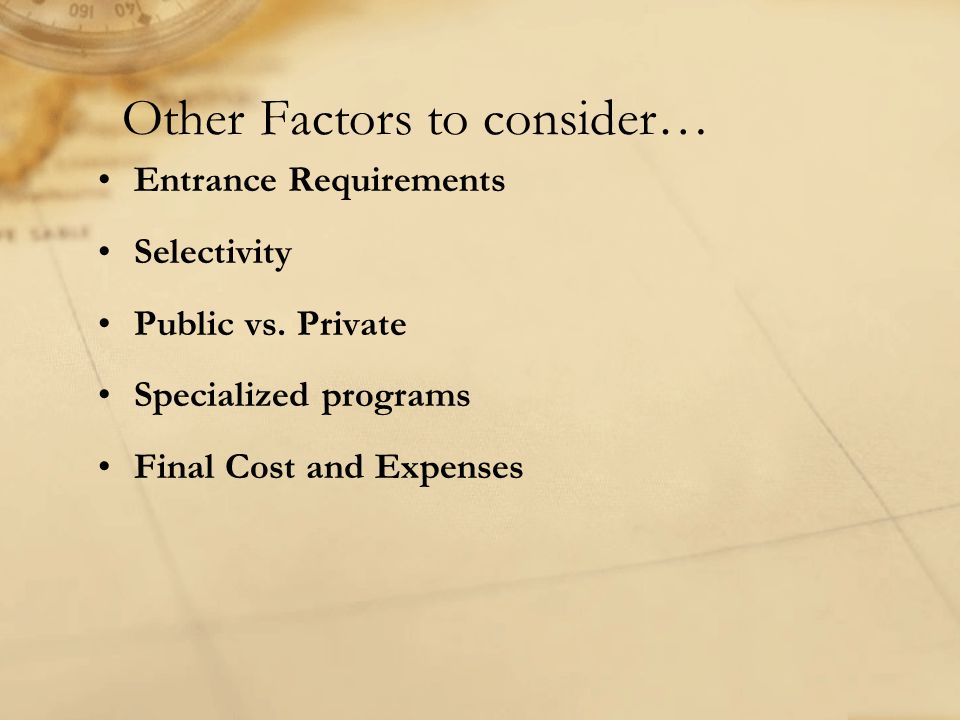 Other Factors to consider… Entrance Requirements Selectivity Public vs. Private Specialized programs Final Cost and Expenses