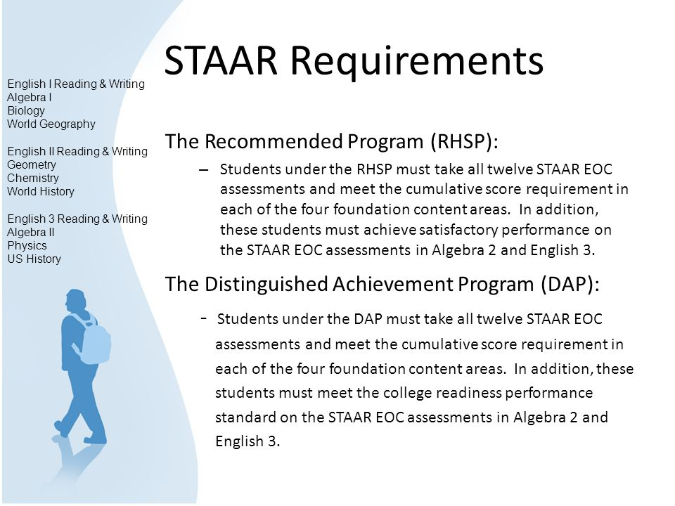 STAAR Requirements The Recommended Program (RHSP): – Students under the RHSP must take all twelve STAAR EOC assessments and meet the cumulative score requirement in each of the four foundation content areas.