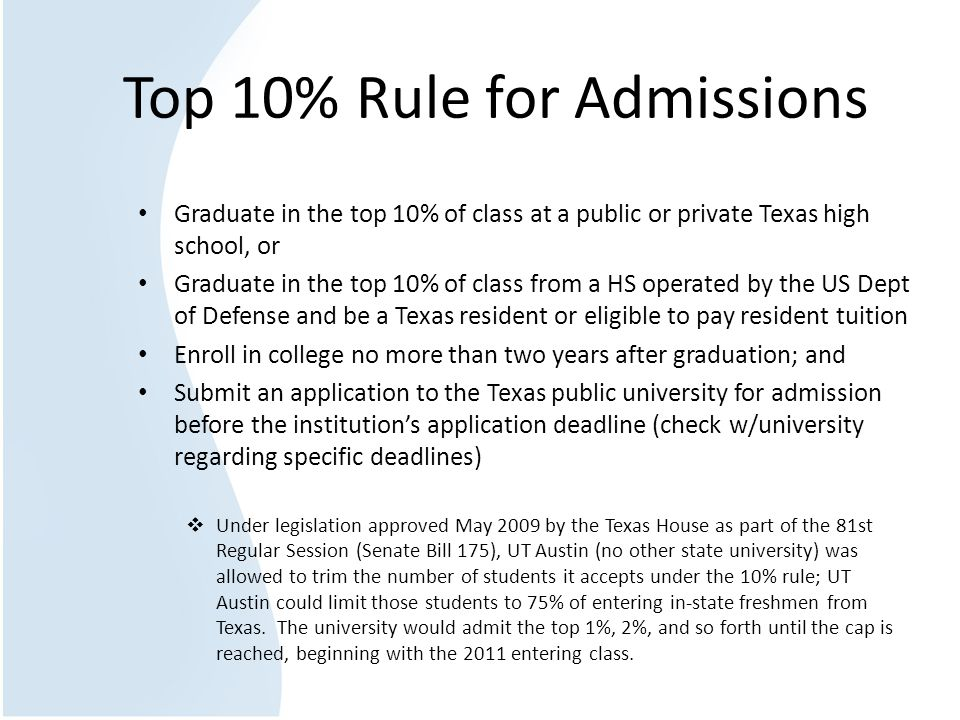 Top 10% Rule for Admissions Graduate in the top 10% of class at a public or private Texas high school, or Graduate in the top 10% of class from a HS operated by the US Dept of Defense and be a Texas resident or eligible to pay resident tuition Enroll in college no more than two years after graduation; and Submit an application to the Texas public university for admission before the institution's application deadline (check w/university regarding specific deadlines)  Under legislation approved May 2009 by the Texas House as part of the 81st Regular Session (Senate Bill 175), UT Austin (no other state university) was allowed to trim the number of students it accepts under the 10% rule; UT Austin could limit those students to 75% of entering in-state freshmen from Texas.