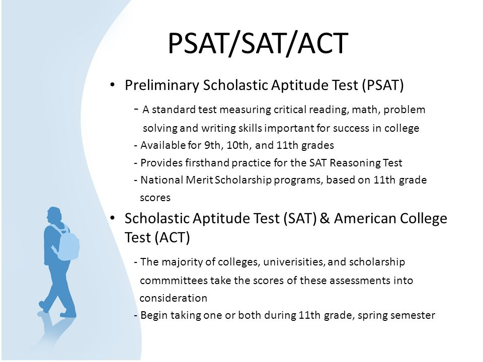 PSAT/SAT/ACT Preliminary Scholastic Aptitude Test (PSAT) - A standard test measuring critical reading, math, problem solving and writing skills important for success in college - Available for 9th, 10th, and 11th grades - Provides firsthand practice for the SAT Reasoning Test - National Merit Scholarship programs, based on 11th grade scores Scholastic Aptitude Test (SAT) & American College Test (ACT) - The majority of colleges, univerisities, and scholarship commmittees take the scores of these assessments into consideration - Begin taking one or both during 11th grade, spring semester