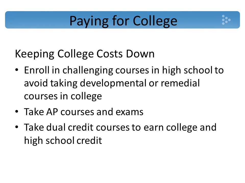Paying for College Keeping College Costs Down Enroll in challenging courses in high school to avoid taking developmental or remedial courses in college Take AP courses and exams Take dual credit courses to earn college and high school credit