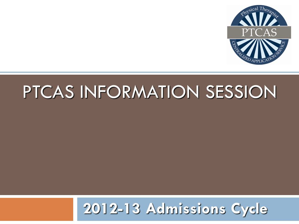 PTCAS INFORMATION SESSION 2012-13 Admissions Cycle