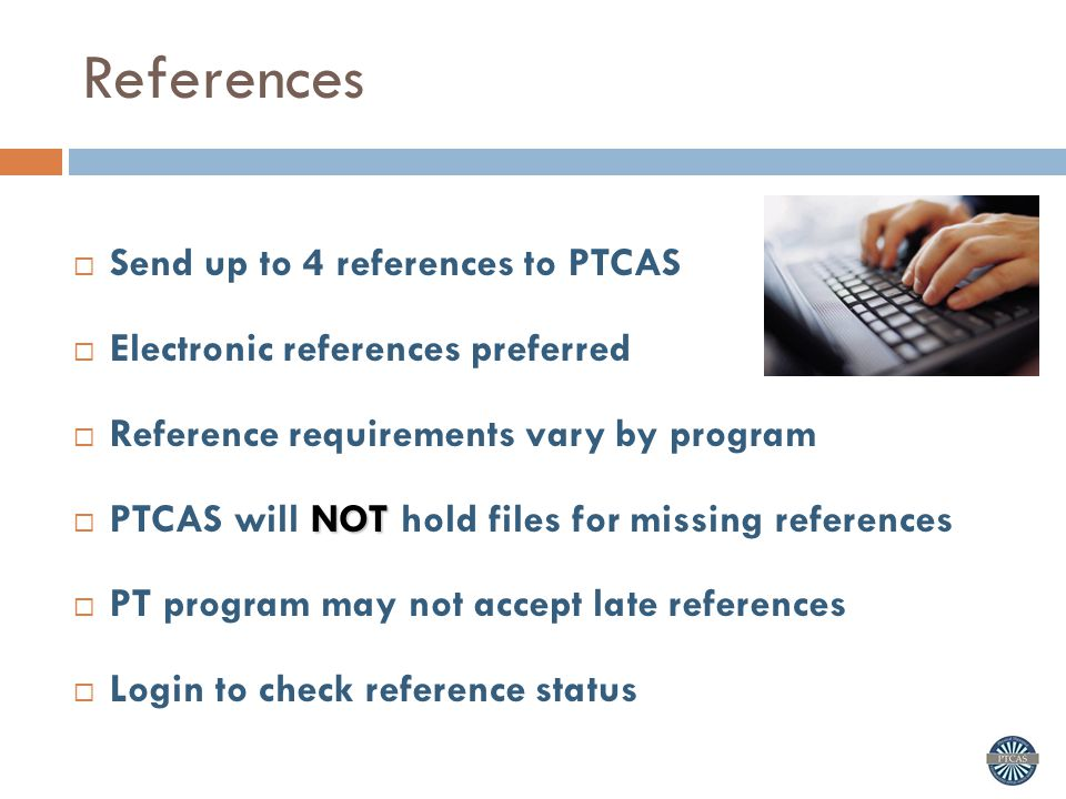References  Send up to 4 references to PTCAS  Electronic references preferred  Reference requirements vary by program NOT  PTCAS will NOT hold files for missing references  PT program may not accept late references  Login to check reference status