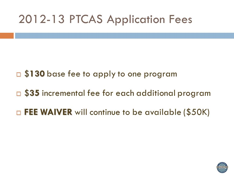 2012-13 PTCAS Application Fees  $130  $130 base fee to apply to one program  $35  $35 incremental fee for each additional program  FEE WAIVER  FEE WAIVER will continue to be available ($50K)