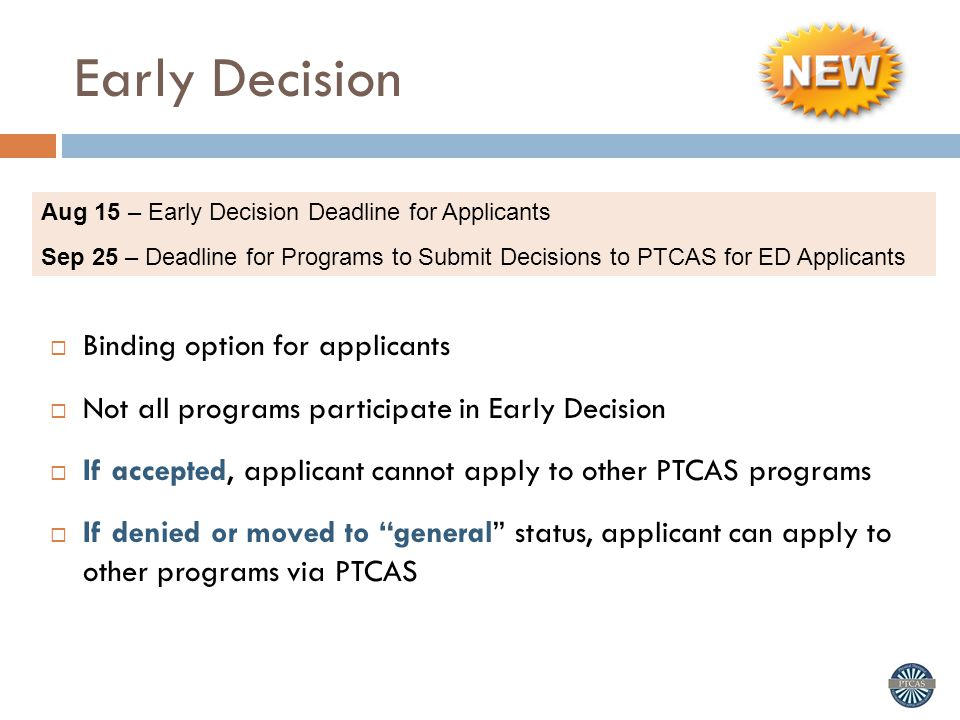 Early Decision  Binding option for applicants  Not all programs participate in Early Decision  If accepted, applicant cannot apply to other PTCAS programs  If denied or moved to general status, applicant can apply to other programs via PTCAS Aug 15 – Early Decision Deadline for Applicants Sep 25 – Deadline for Programs to Submit Decisions to PTCAS for ED Applicants