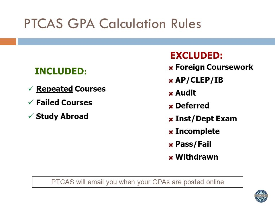 PTCAS GPA Calculation Rules Repeated Courses Failed Courses Study Abroad Foreign Coursework AP/CLEP/IB Audit Deferred Inst/Dept Exam Incomplete Pass/Fail Withdrawn EXCLUDED: INCLUDED : PTCAS will email you when your GPAs are posted online