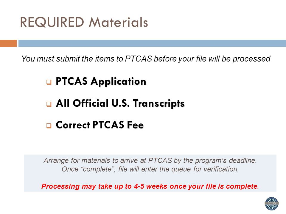 REQUIRED Materials Arrange for materials to arrive at PTCAS by the program's deadline.