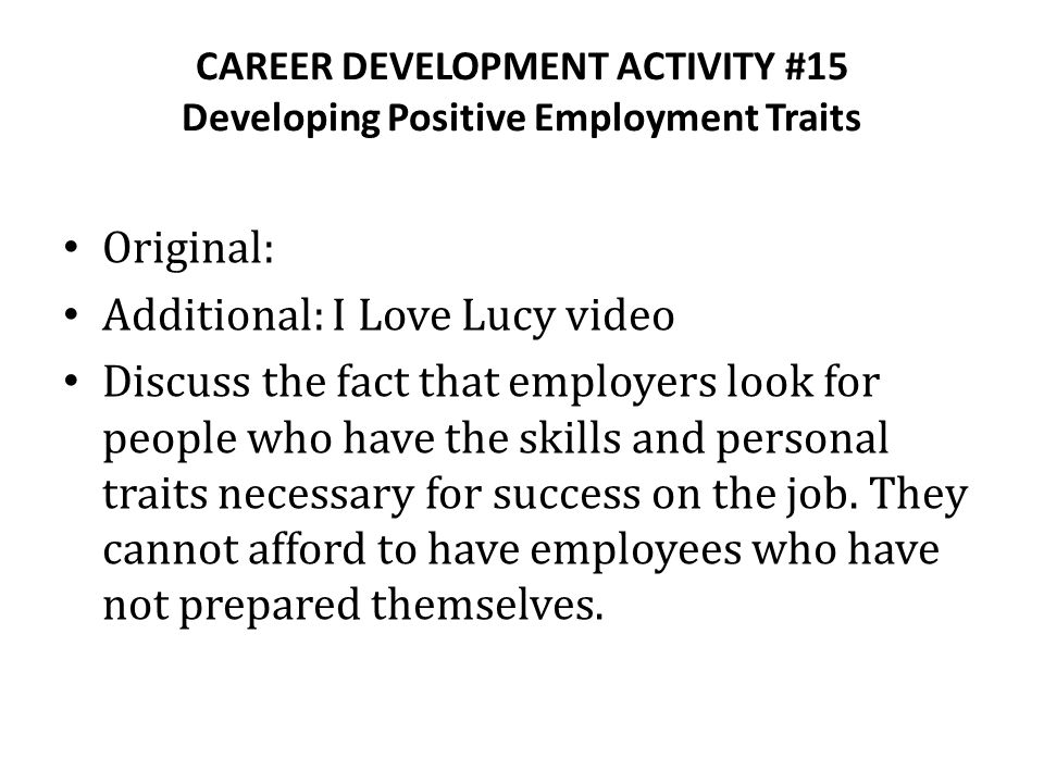 CAREER DEVELOPMENT ACTIVITY #15 Developing Positive Employment Traits Original: Additional: I Love Lucy video Discuss the fact that employers look for people who have the skills and personal traits necessary for success on the job.