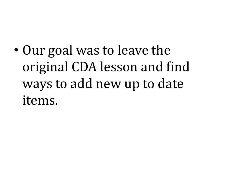 Our goal was to leave the original CDA lesson and find ways to add new up to date items.