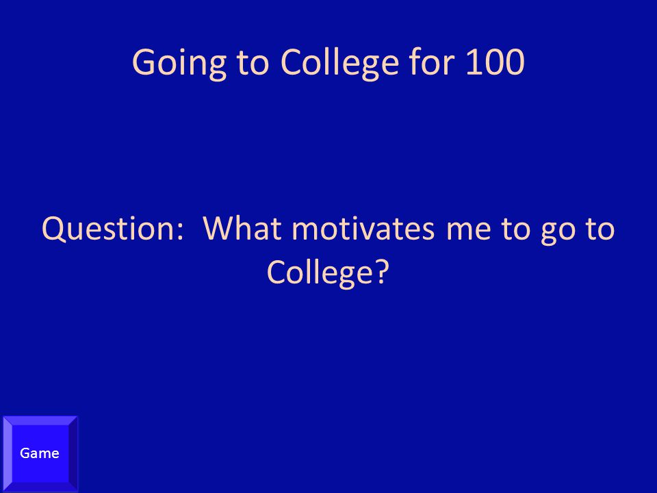 Going to College for 100 Question: What motivates me to go to College? Game