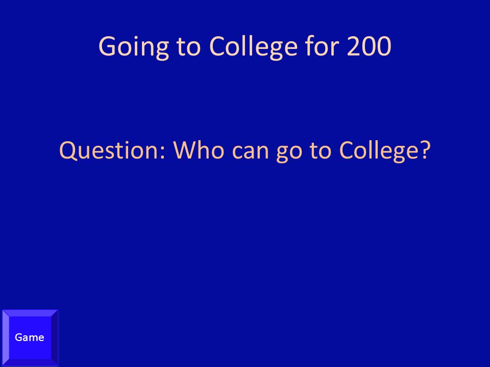 Going to College for 200 Question: Who can go to College? Game