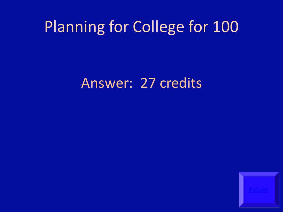 Planning for College for 100 Answer: 27 credits Return