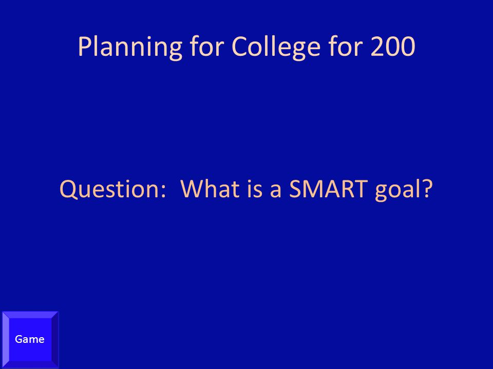 Planning for College for 200 Question: What is a SMART goal? Game