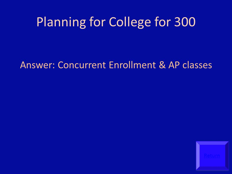 Planning for College for 300 Answer: Concurrent Enrollment & AP classes Return