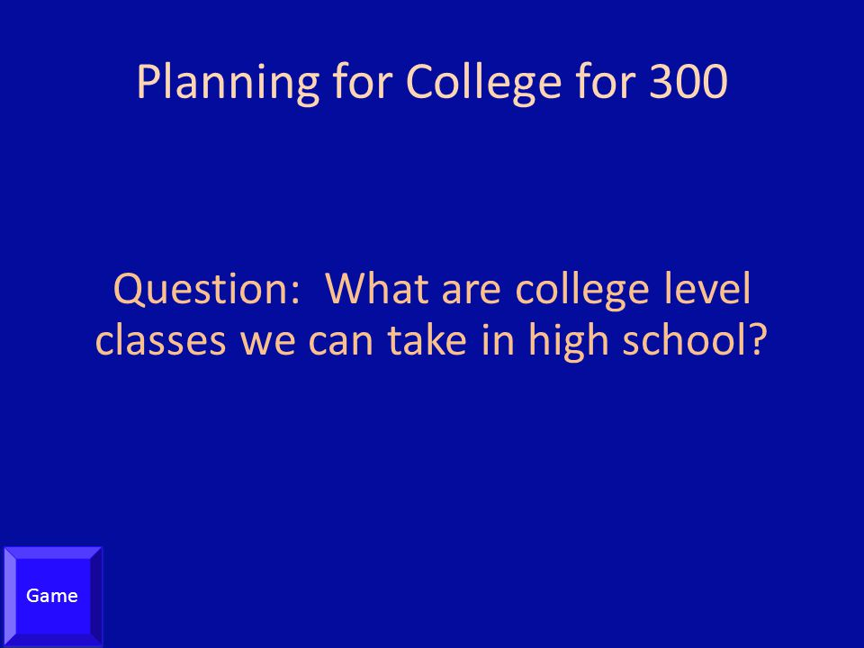 Planning for College for 300 Question: What are college level classes we can take in high school.