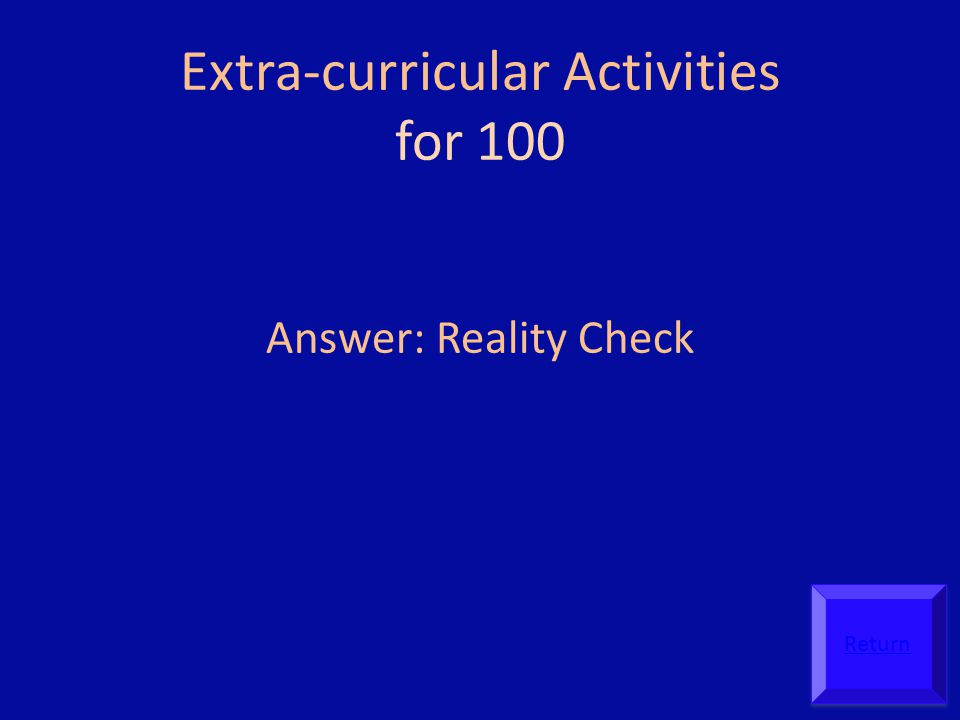 Extra-curricular Activities for 100 Answer: Reality Check Return