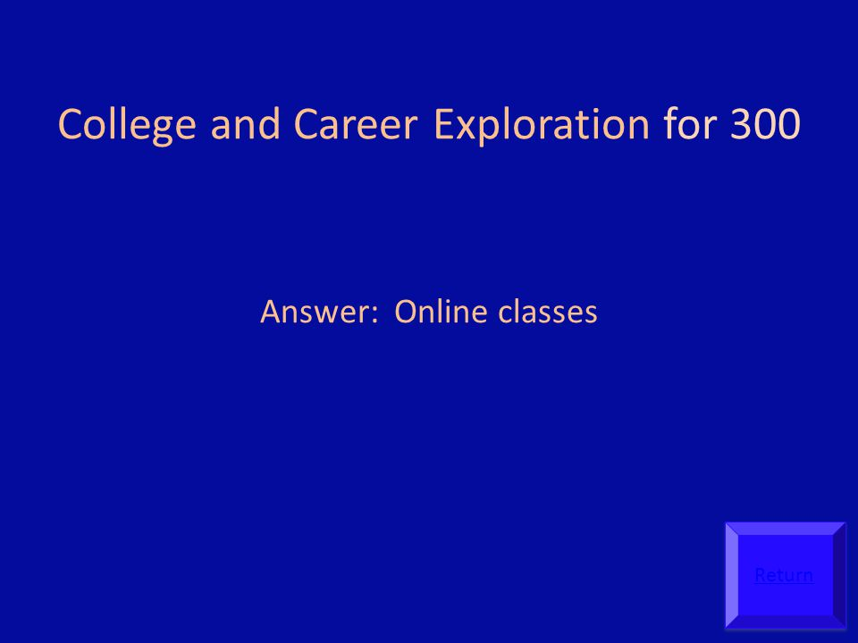 College and Career Exploration for 300 Answer: Online classes Return