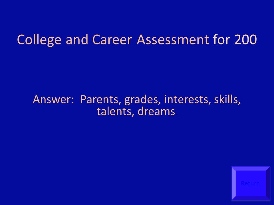 College and Career Assessment for 200 Answer: Parents, grades, interests, skills, talents, dreams.