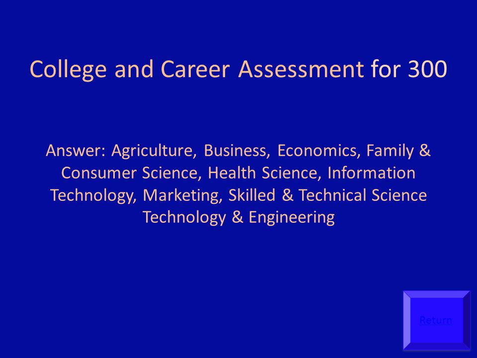 College and Career Assessment for 300 Answer: Agriculture, Business, Economics, Family & Consumer Science, Health Science, Information Technology, Marketing, Skilled & Technical Science Technology & Engineering Return