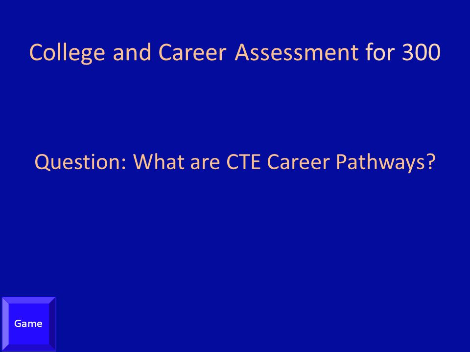 College and Career Assessment for 300 Question: What are CTE Career Pathways? Game