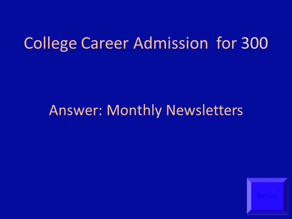College Career Admission for 300 Answer: Monthly Newsletters Return