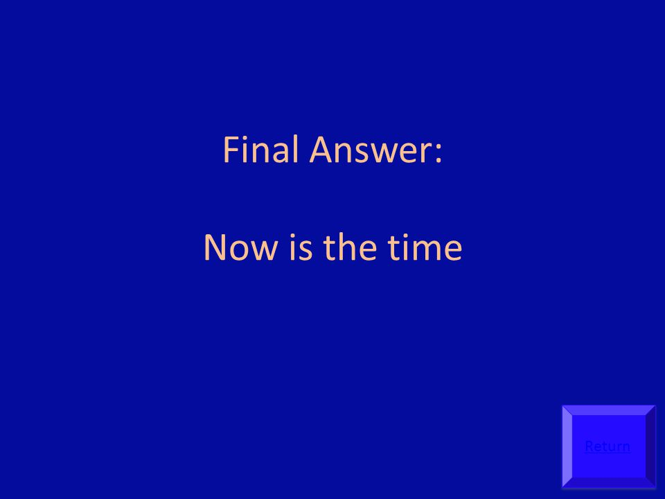 Final Answer: Now is the time Return