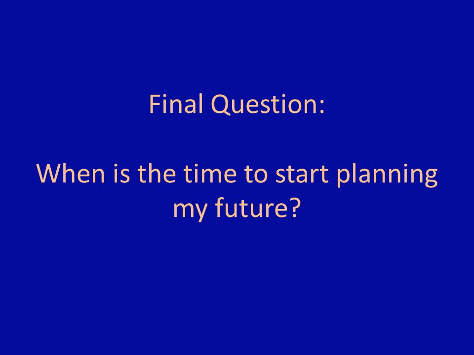 Final Question: When is the time to start planning my future?