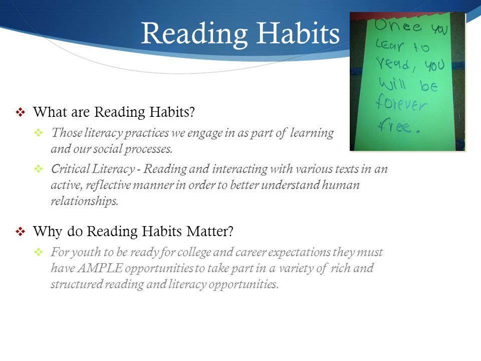 Reading Habits  A note on independent reading and literacy  Youth need opportunities to practice reading on their own – ahead is a lifetime of both academic and extracurricular reading adventures: analyzing primary history sources, reviewing the findings of laboratory reports, or just picking up a novel for pleasure (Bambrick-Santoyo, 2013)  Remember, youth can't fall in love with reading if they are not reading in the first place.