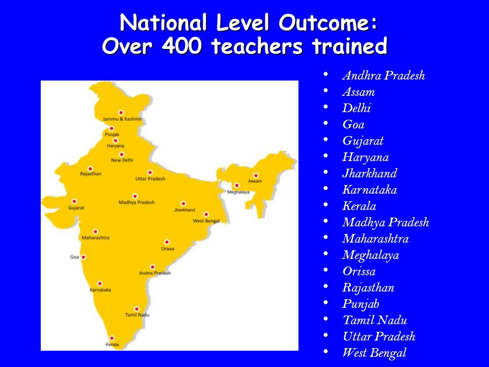 National Level Outcome: Over 400 teachers trained Andhra Pradesh Andhra Pradesh Assam Assam Delhi Delhi Goa Goa Gujarat Gujarat Haryana Haryana Jharkh