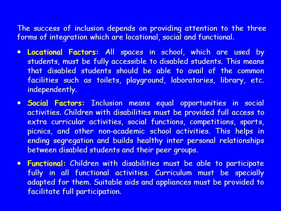 The success of inclusion depends on providing attention to the three forms of integration which are locational, social and functional. Locational Fact