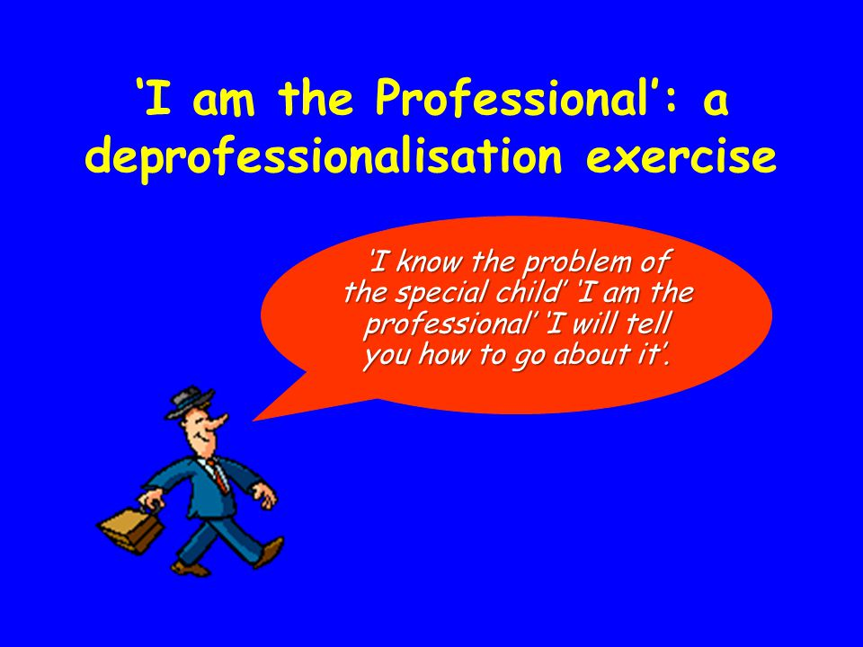 'I am the Professional': a deprofessionalisation exercise 'I know the problem of the special child' 'I am the professional' 'I will tell you how to go