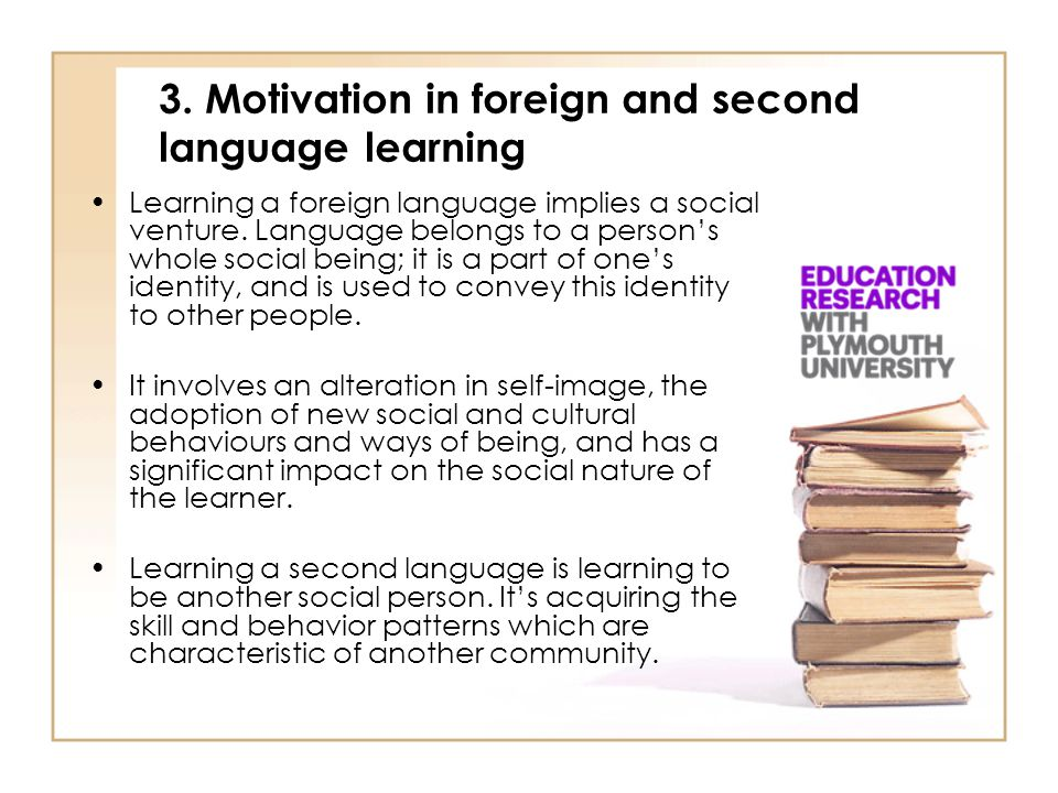 3. Motivation in foreign and second language learning Learning a foreign language implies a social venture. Language belongs to a person's whole socia