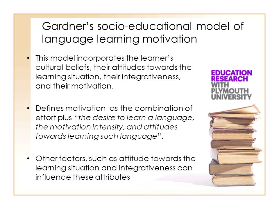 Gardner's socio-educational model of language learning motivation This model incorporates the learner's cultural beliefs, their attitudes towards the