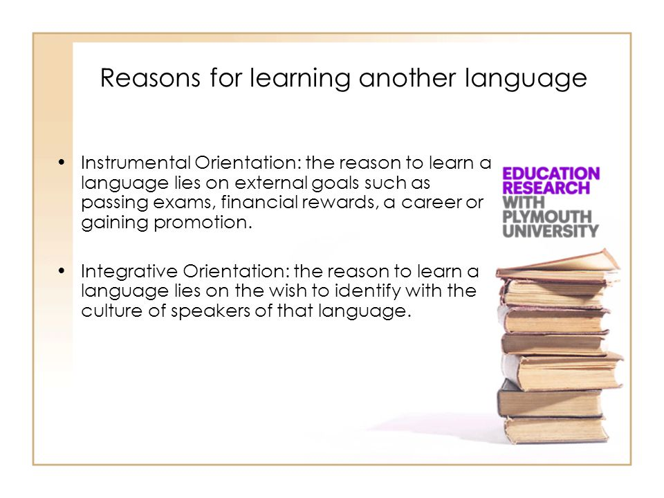 Reasons for learning another language Instrumental Orientation: the reason to learn a language lies on external goals such as passing exams, financial