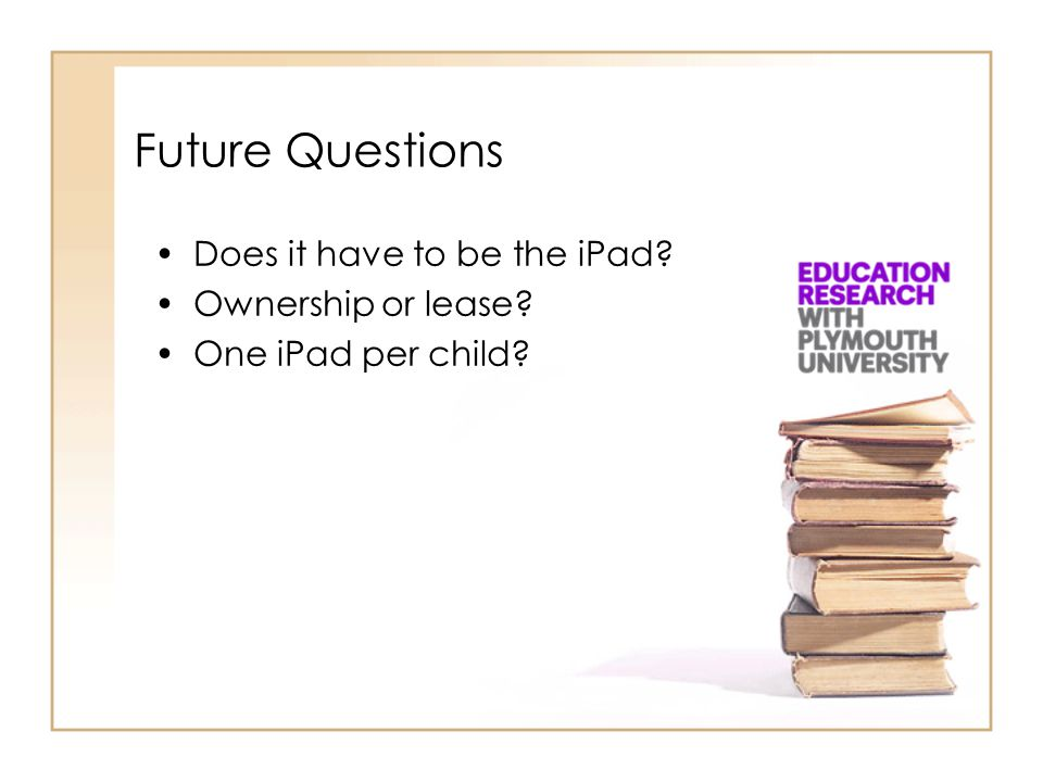 Future Questions Does it have to be the iPad? Ownership or lease? One iPad per child?