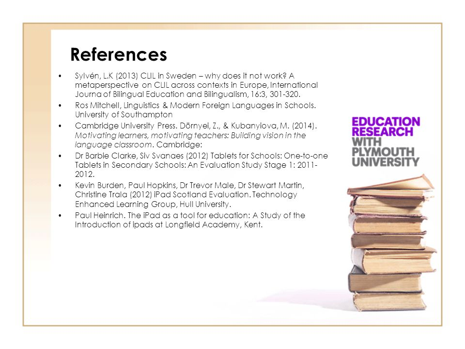 References Sylvén, L.K (2013) CLIL in Sweden – why does it not work? A metaperspective on CLIL across contexts in Europe, International Journa of Bili