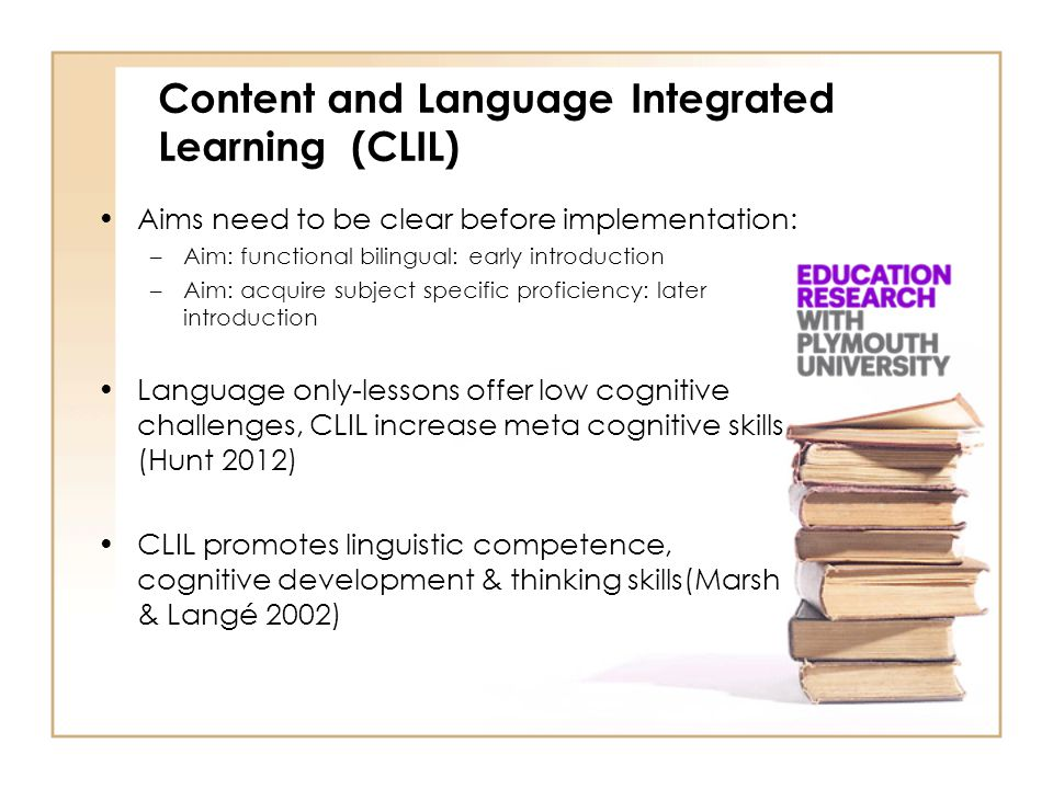 Recommendations: Solid empirical research needed Europe needs to research effects and features instead of reporting benefits (Perez-Cañado 2012) Methodological flaws are common (Perez- Cañado 2012) Longitudinal studies needed (Perez-Cañado 2012) Content and Language Integrated Learning (CLIL)