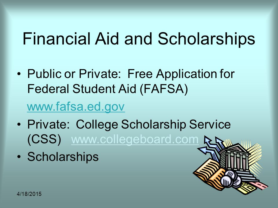 Financial Aid and Scholarships Public or Private: Free Application for Federal Student Aid (FAFSA) www.fafsa.ed.gov Private: College Scholarship Servi