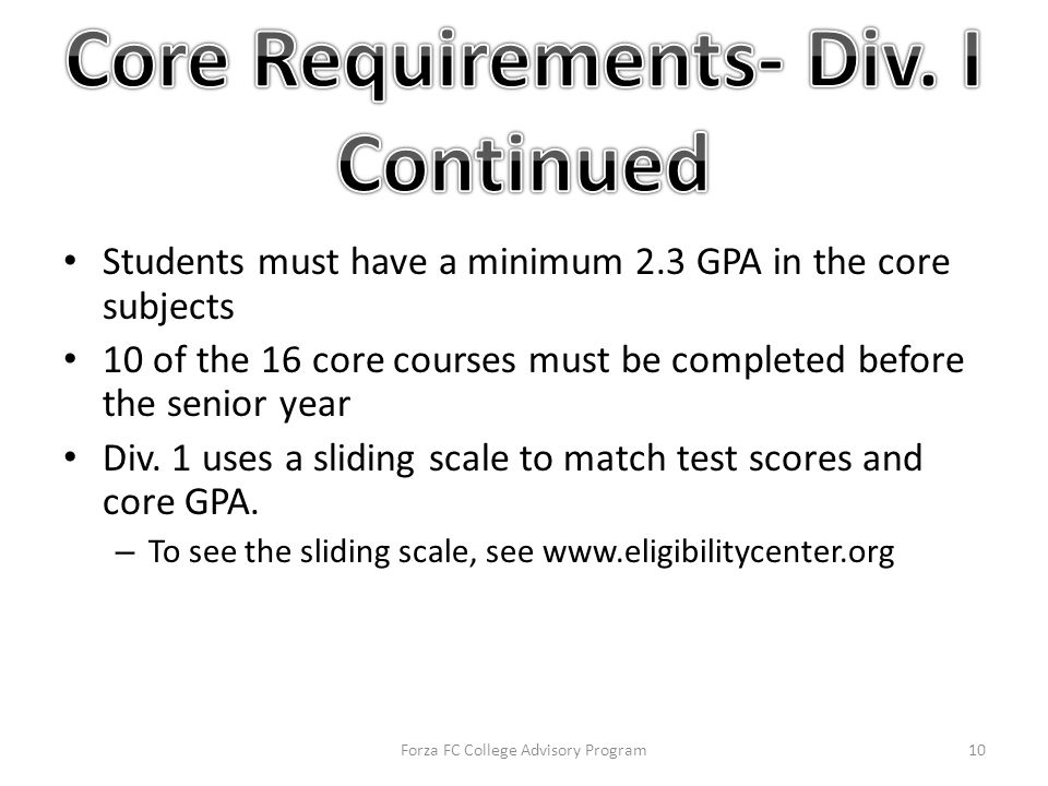 Students must have a minimum 2.3 GPA in the core subjects 10 of the 16 core courses must be completed before the senior year Div.