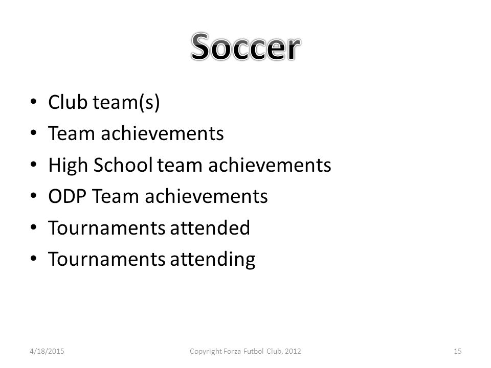 Club team(s) Team achievements High School team achievements ODP Team achievements Tournaments attended Tournaments attending 4/18/2015Copyright Forza Futbol Club, 201215