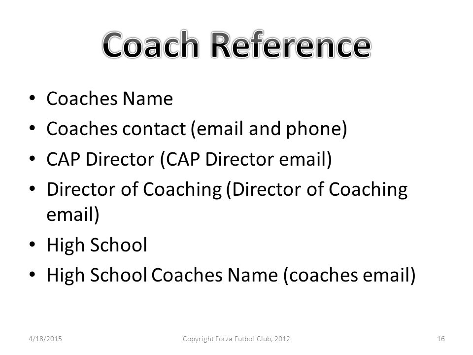 Coaches Name Coaches contact (email and phone) CAP Director (CAP Director email) Director of Coaching (Director of Coaching email) High School High School Coaches Name (coaches email) 4/18/2015Copyright Forza Futbol Club, 201216