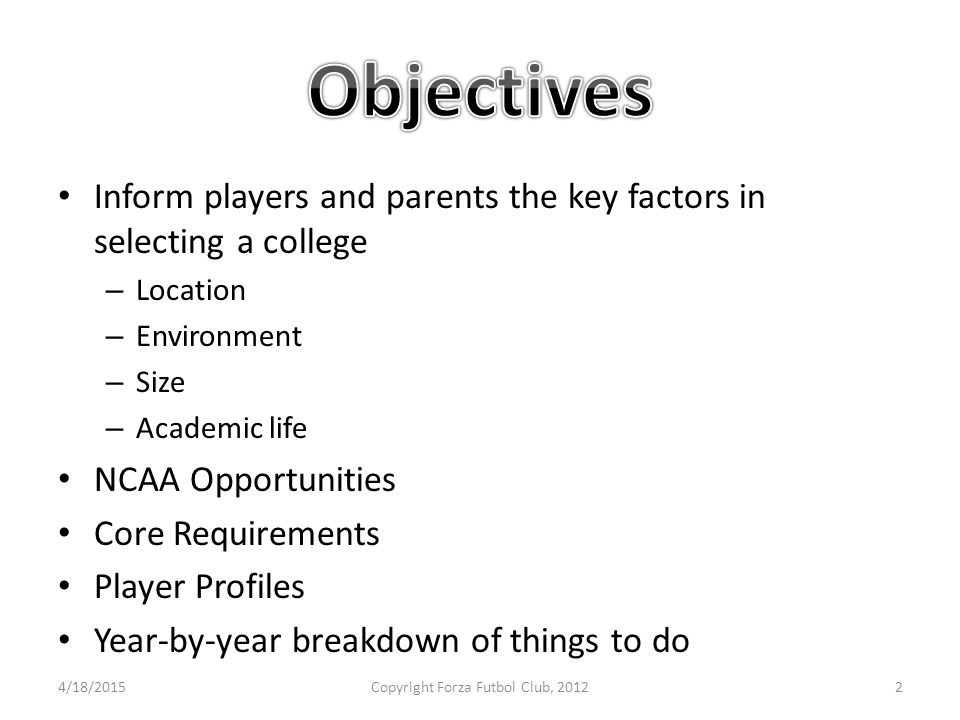 Inform players and parents the key factors in selecting a college – Location – Environment – Size – Academic life NCAA Opportunities Core Requirements Player Profiles Year-by-year breakdown of things to do 4/18/2015Copyright Forza Futbol Club, 20122