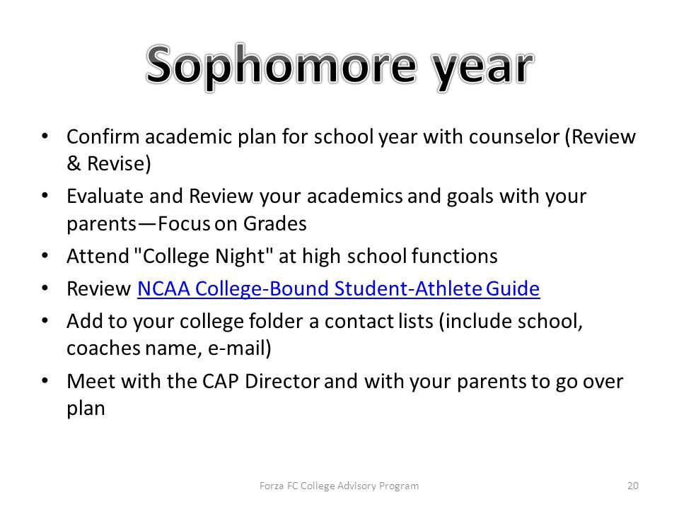 Confirm academic plan for school year with counselor (Review & Revise) Evaluate and Review your academics and goals with your parents—Focus on Grades Attend College Night at high school functions Review NCAA College-Bound Student-Athlete GuideNCAA College-Bound Student-Athlete Guide Add to your college folder a contact lists (include school, coaches name, e-mail) Meet with the CAP Director and with your parents to go over plan Forza FC College Advisory Program20