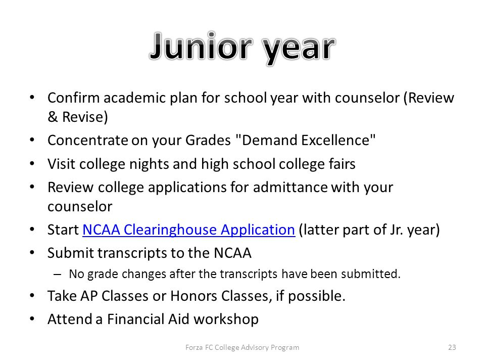 Confirm academic plan for school year with counselor (Review & Revise) Concentrate on your Grades Demand Excellence Visit college nights and high school college fairs Review college applications for admittance with your counselor Start NCAA Clearinghouse Application (latter part of Jr.