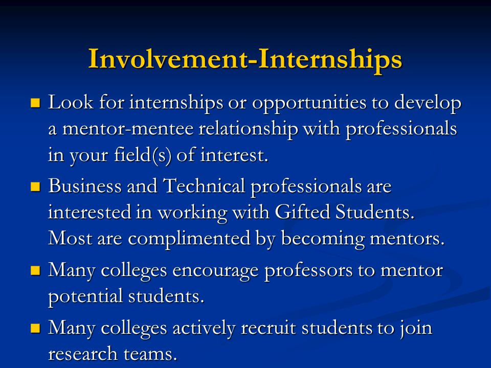Involvement-Internships Look for internships or opportunities to develop a mentor-mentee relationship with professionals in your field(s) of interest.